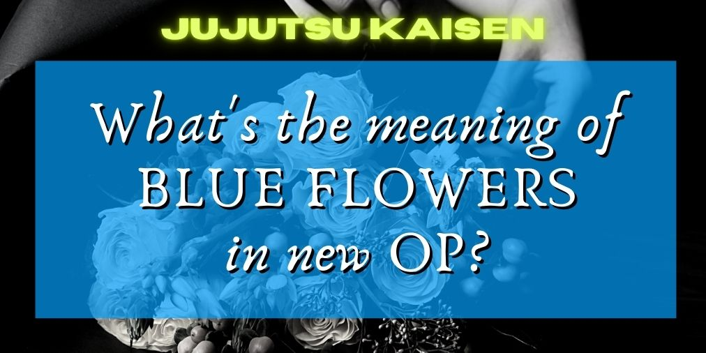 jujutsu kaisen what's the meaning of blue flowers in the new op?
